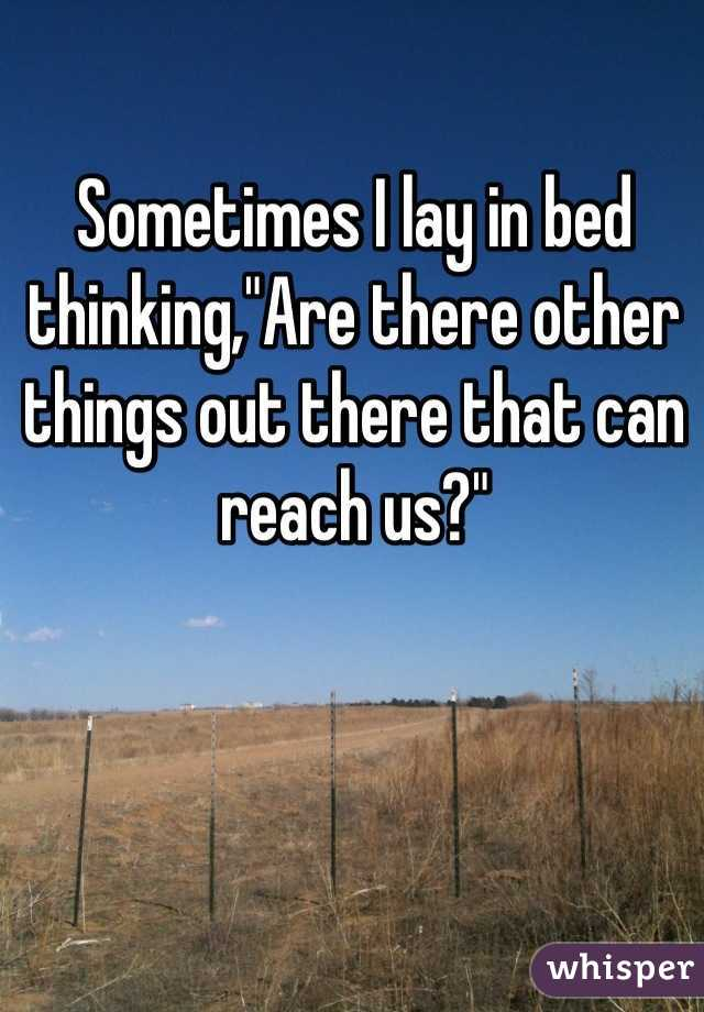 """Sometimes I lay in bed thinking,""""Are there other things out there that can reach us?"""""""