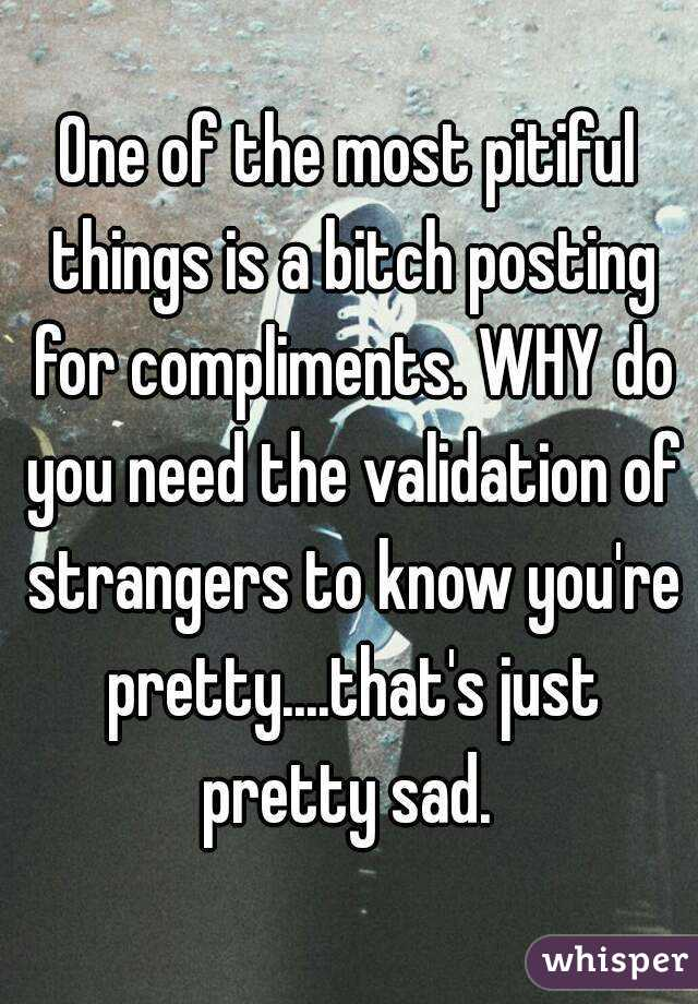 One of the most pitiful things is a bitch posting for compliments. WHY do you need the validation of strangers to know you're pretty....that's just pretty sad.
