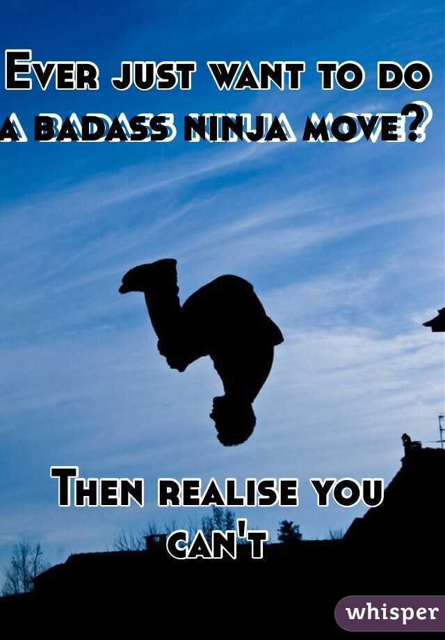 Ever just want to do a badass ninja move?         Then realise you can't