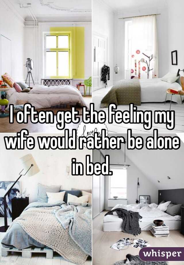 I often get the feeling my wife would rather be alone in bed.