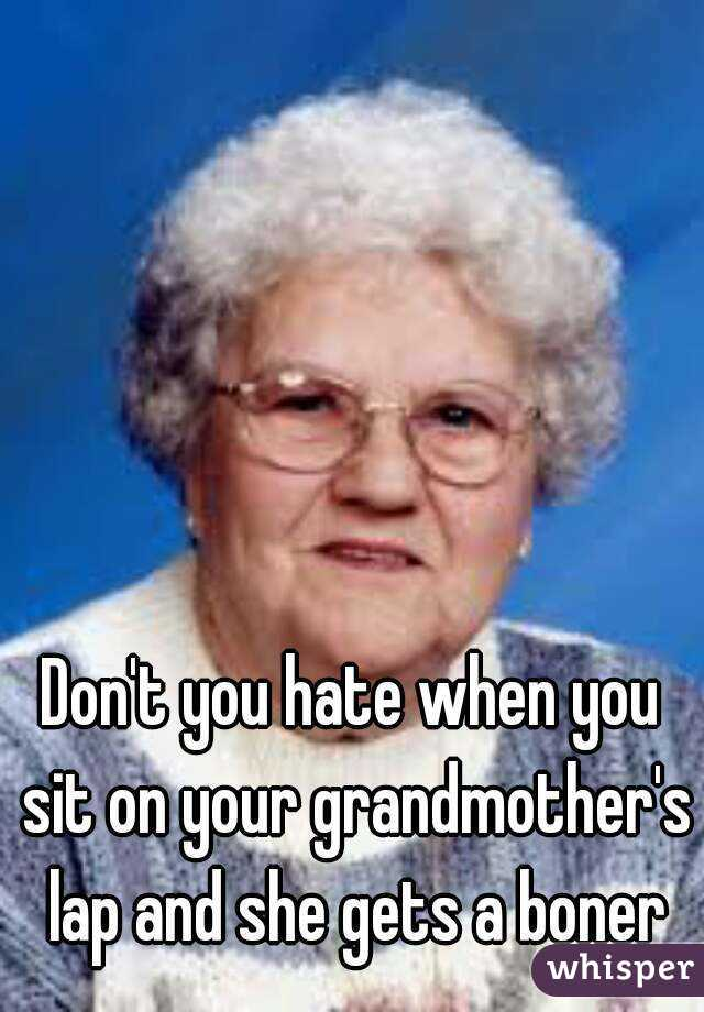 Don't you hate when you sit on your grandmother's lap and she gets a boner