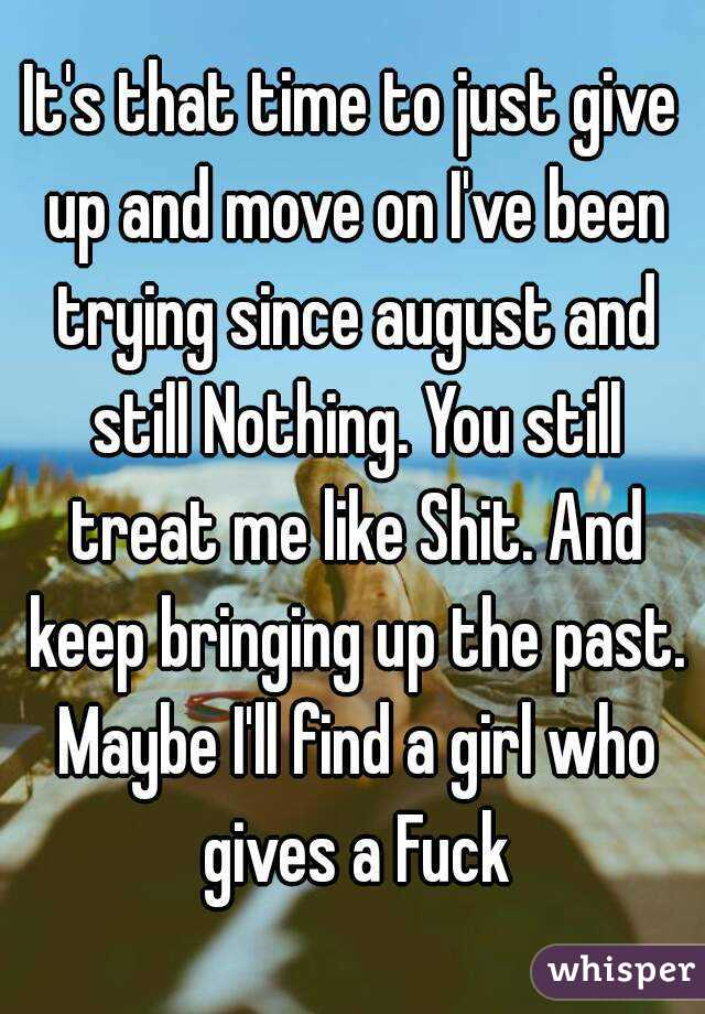 It's that time to just give up and move on I've been trying since august and still Nothing. You still treat me like Shit. And keep bringing up the past. Maybe I'll find a girl who gives a Fuck