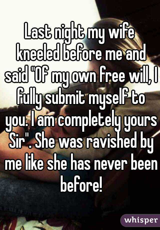 """Last night my wife kneeled before me and said """"Of my own free will, I fully submit myself to you. I am completely yours Sir"""". She was ravished by me like she has never been before!"""