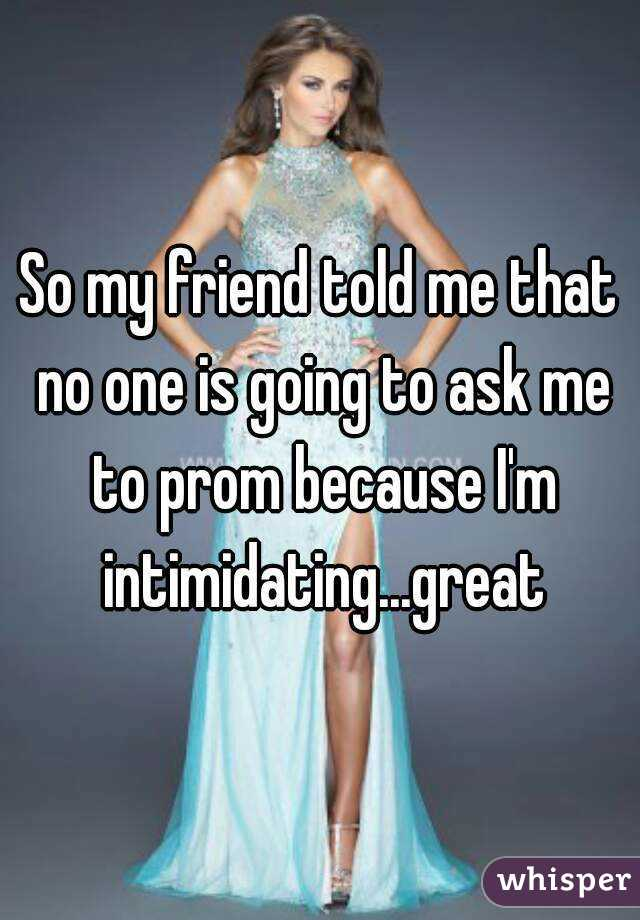 So my friend told me that no one is going to ask me to prom because I'm intimidating...great