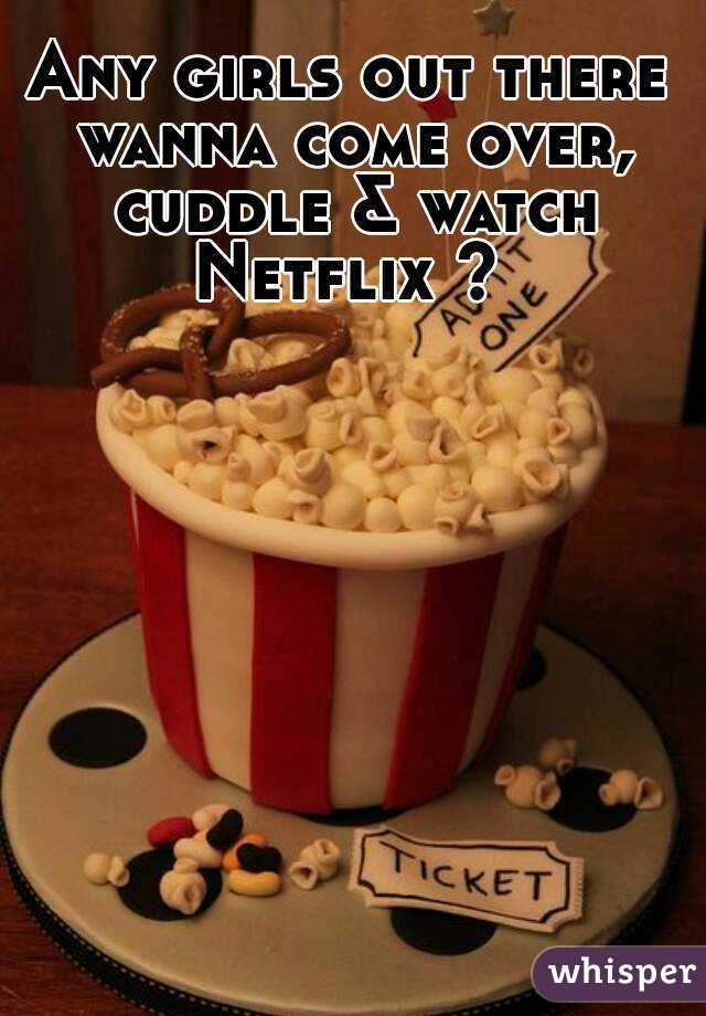 Any girls out there wanna come over, cuddle & watch Netflix ?
