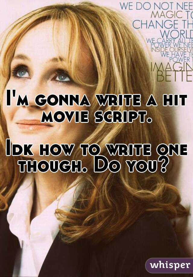 I'm gonna write a hit movie script.   Idk how to write one though. Do you?