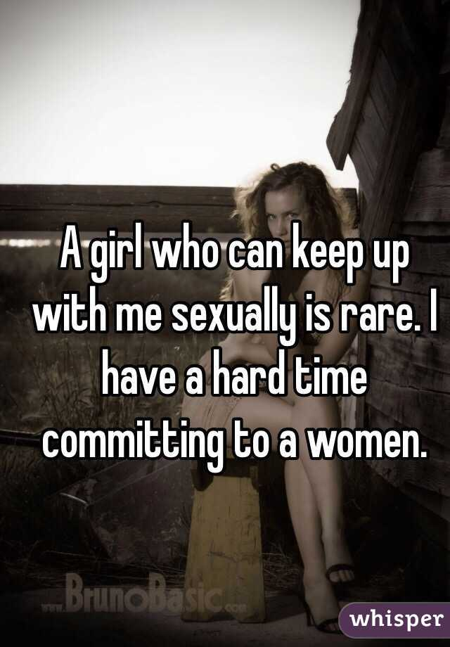 A girl who can keep up with me sexually is rare. I have a hard time committing to a women.
