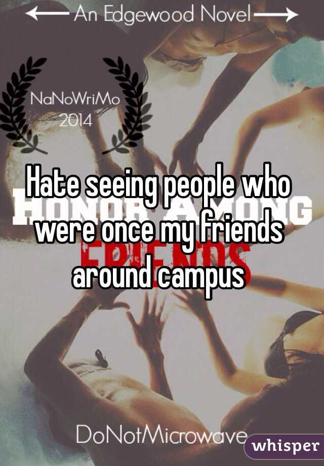 Hate seeing people who were once my friends around campus