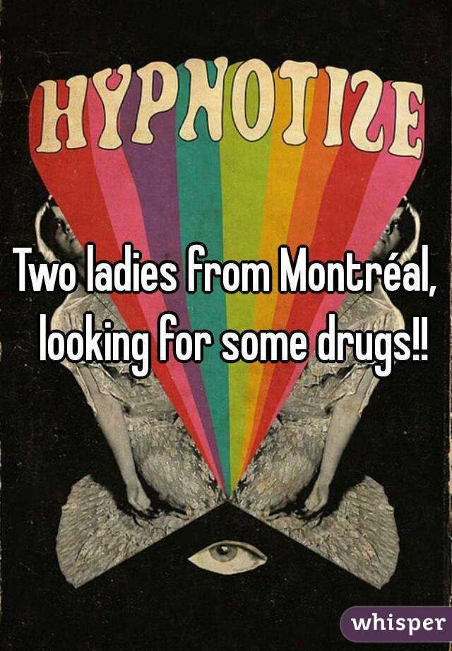 Two ladies from Montréal,  looking for some drugs!!