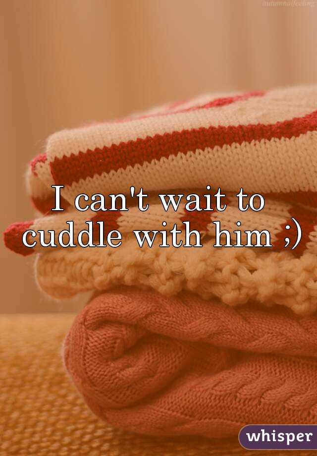 I can't wait to cuddle with him ;)