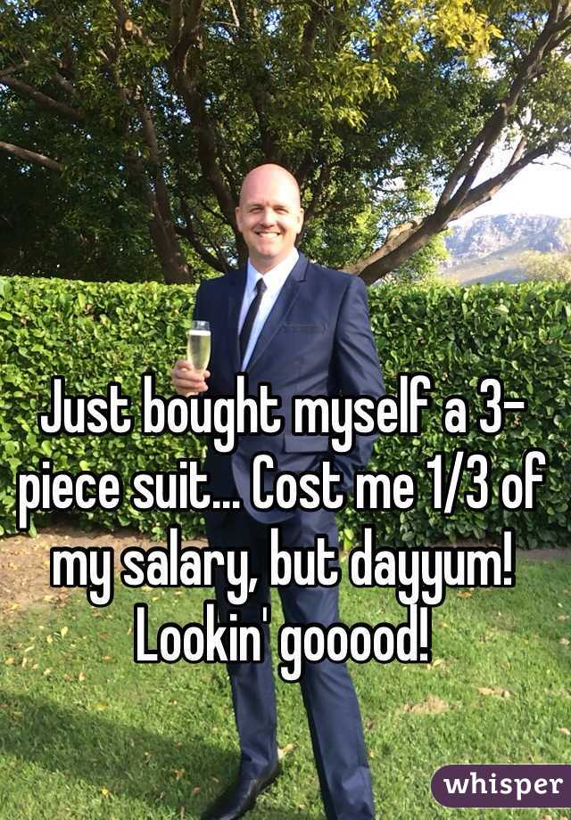 Just bought myself a 3-piece suit... Cost me 1/3 of my salary, but dayyum! Lookin' gooood!