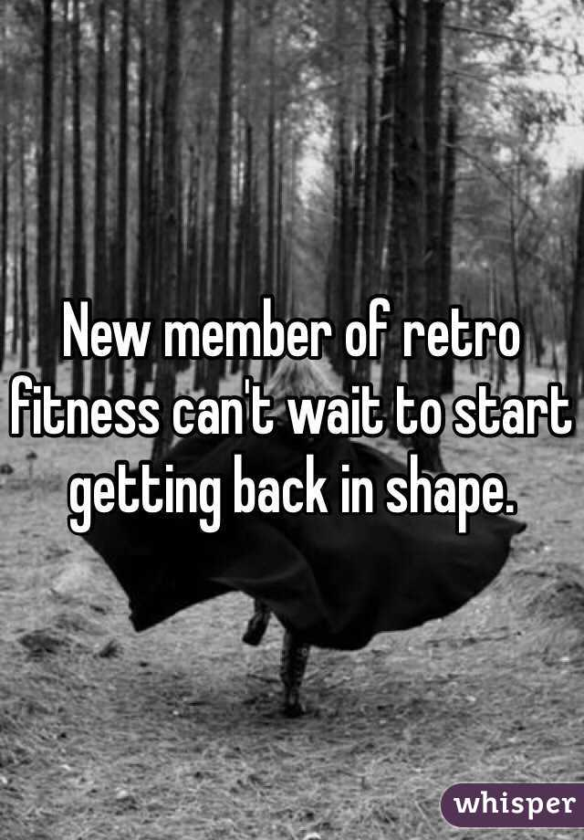 New member of retro fitness can't wait to start getting back in shape.
