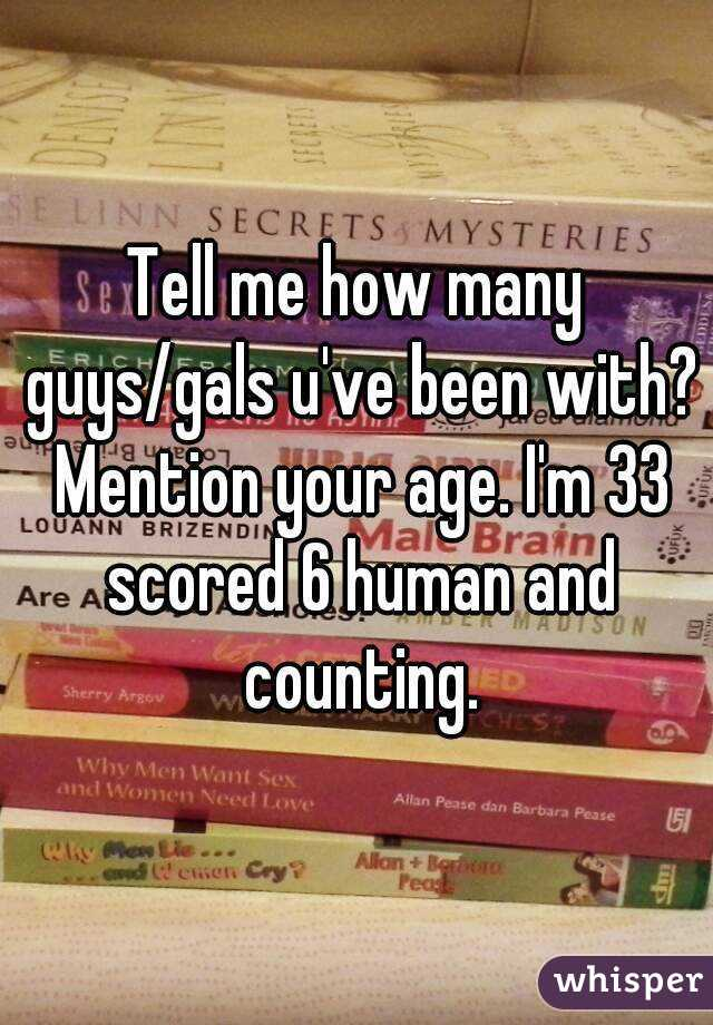 Tell me how many guys/gals u've been with? Mention your age. I'm 33 scored 6 human and counting.