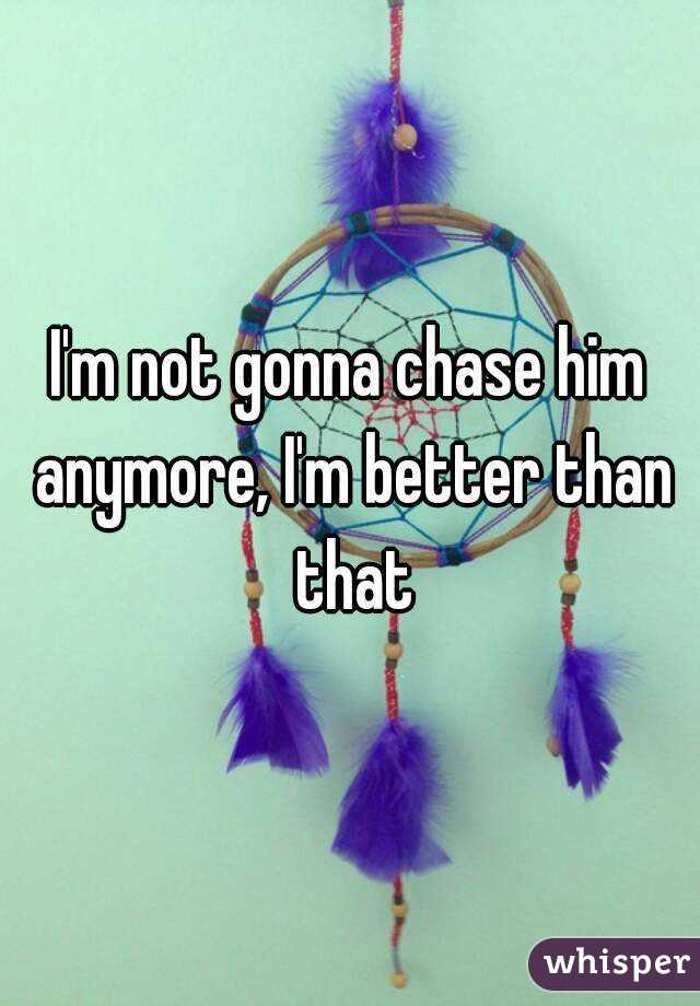 I'm not gonna chase him anymore, I'm better than that