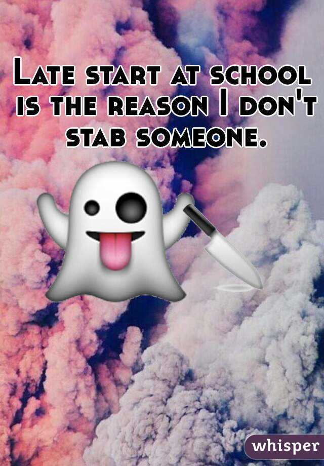 Late start at school is the reason I don't stab someone.