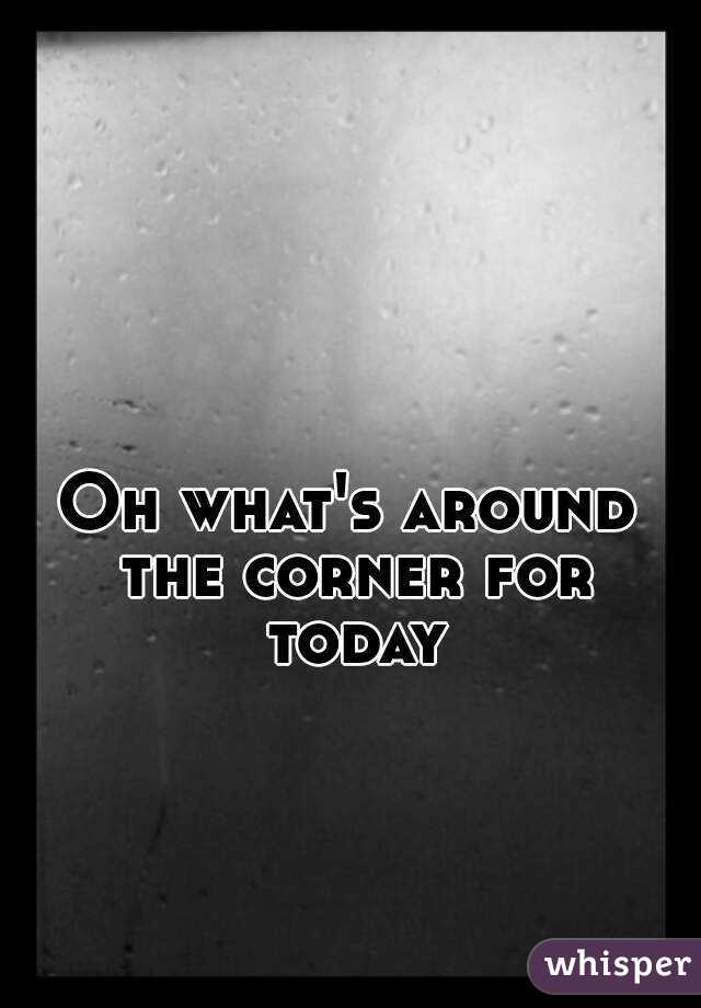 Oh what's around the corner for today