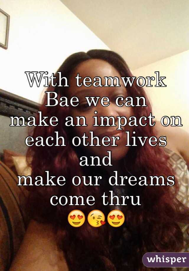 With teamwork Bae we can  make an impact on each other lives and  make our dreams come thru 😍😘😍