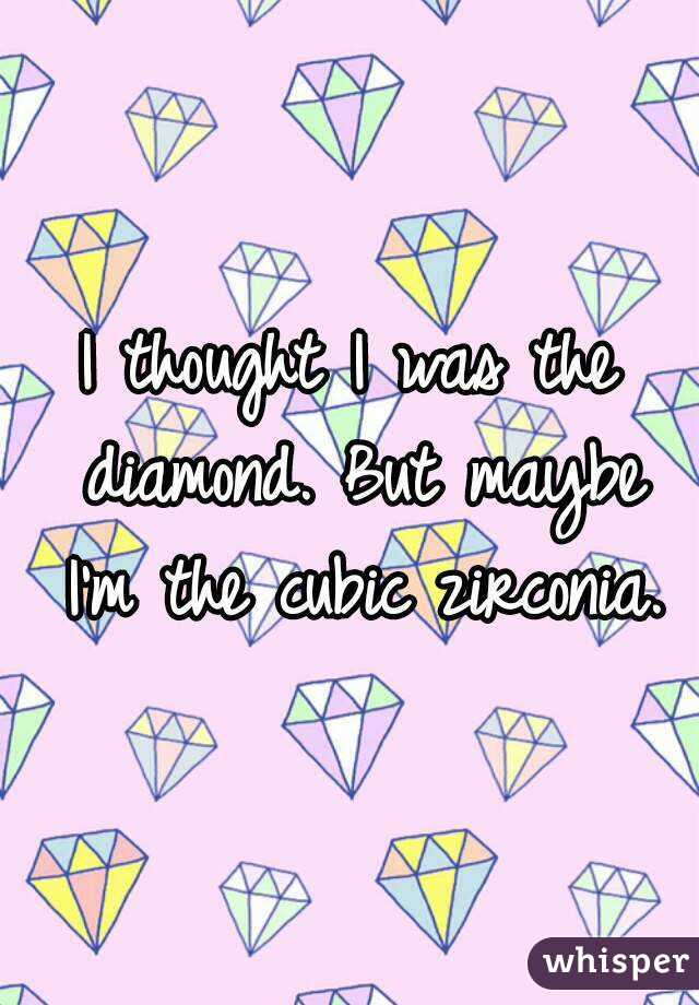 I thought I was the diamond. But maybe I'm the cubic zirconia.