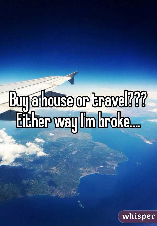 Buy a house or travel??? Either way I'm broke....