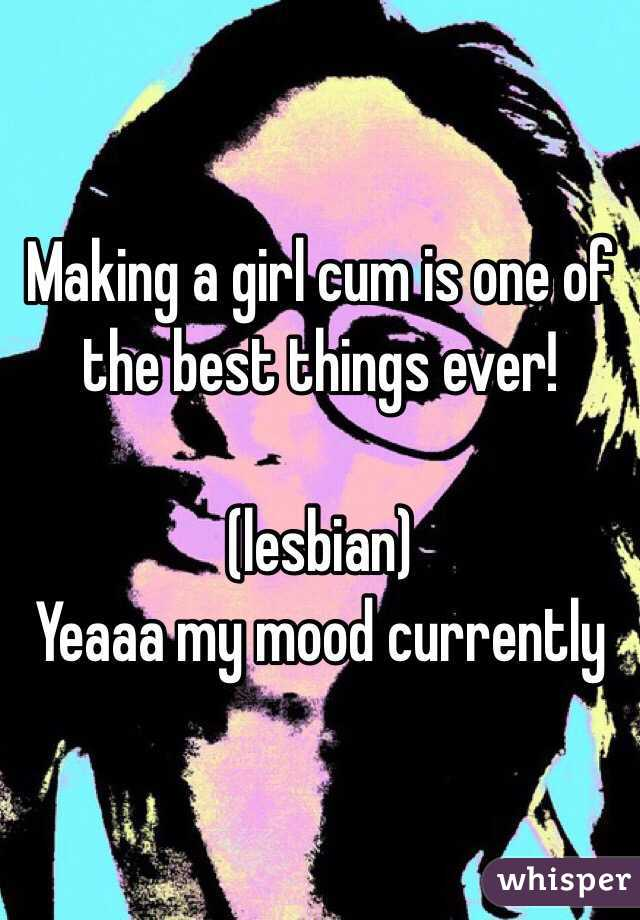 Making a girl cum is one of the best things ever!  (lesbian) Yeaaa my mood currently