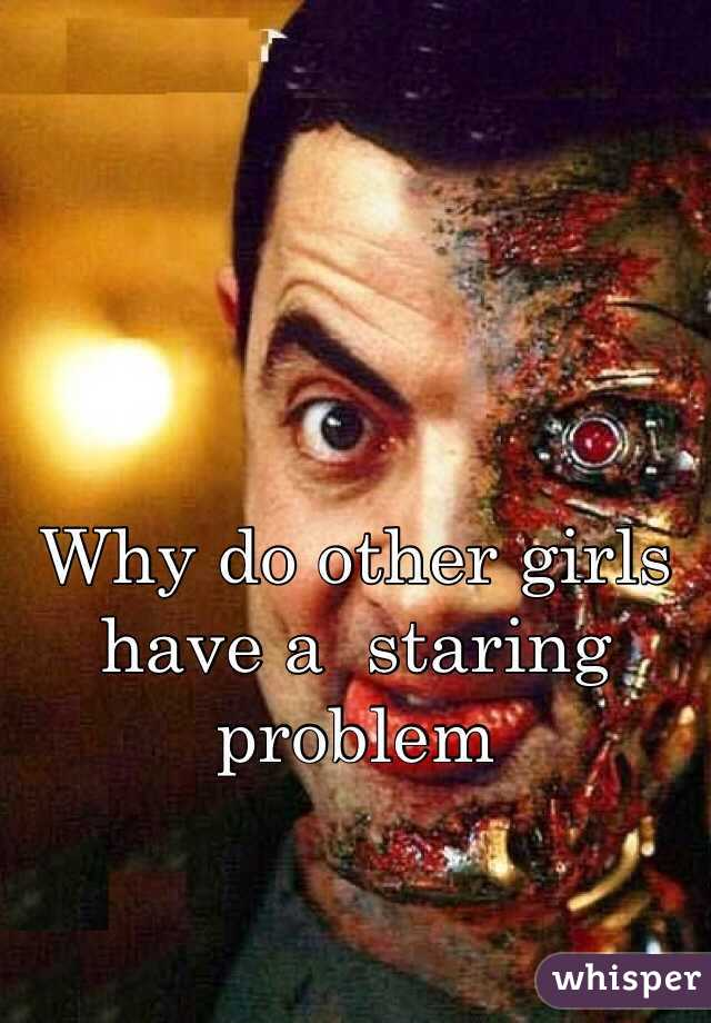 Why do other girls have a  staring problem