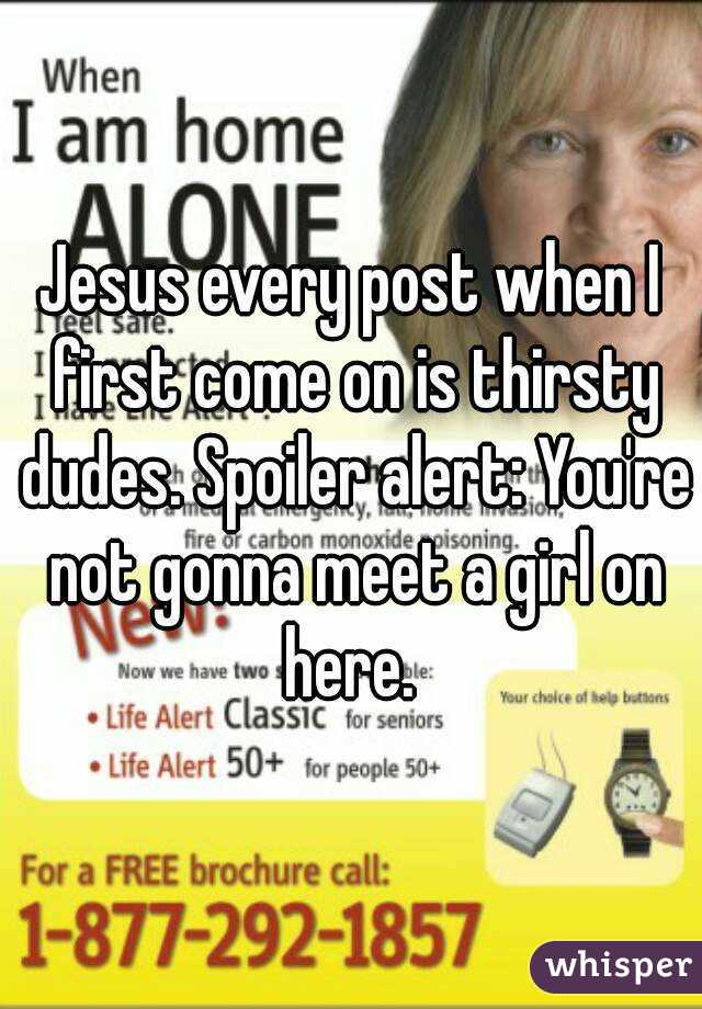 Jesus every post when I first come on is thirsty dudes. Spoiler alert: You're not gonna meet a girl on here.