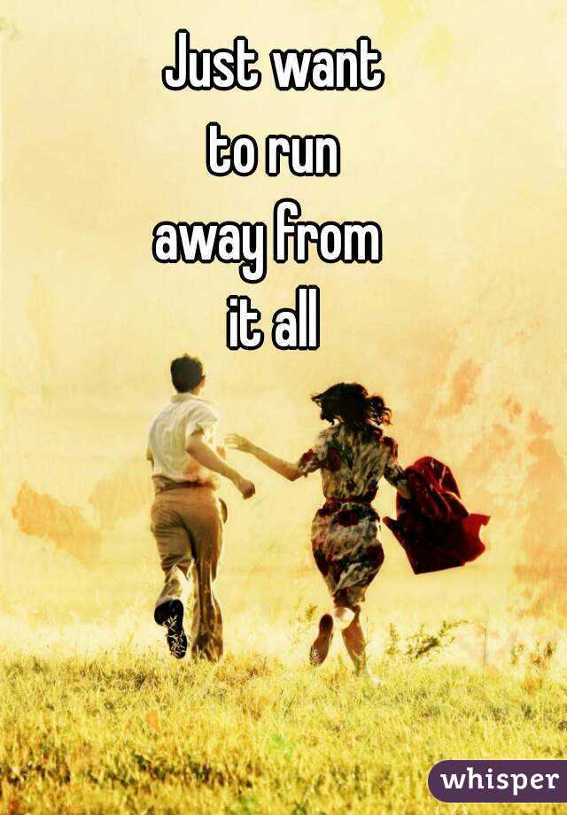 Just want  to run  away from  it all