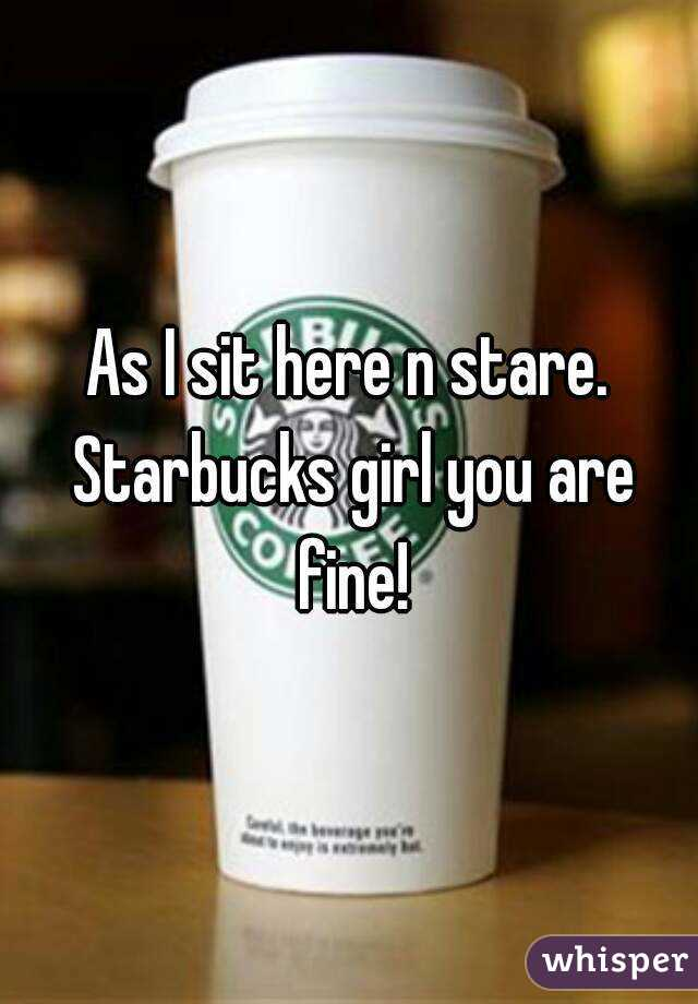 As I sit here n stare. Starbucks girl you are fine!