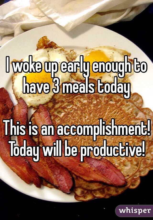 I woke up early enough to have 3 meals today   This is an accomplishment! Today will be productive!