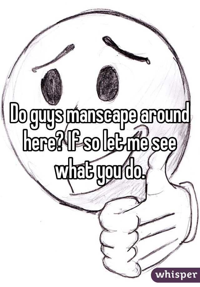 Do guys manscape around here? If so let me see what you do.