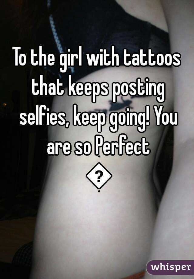 To the girl with tattoos that keeps posting selfies, keep going! You are so Perfect 😍