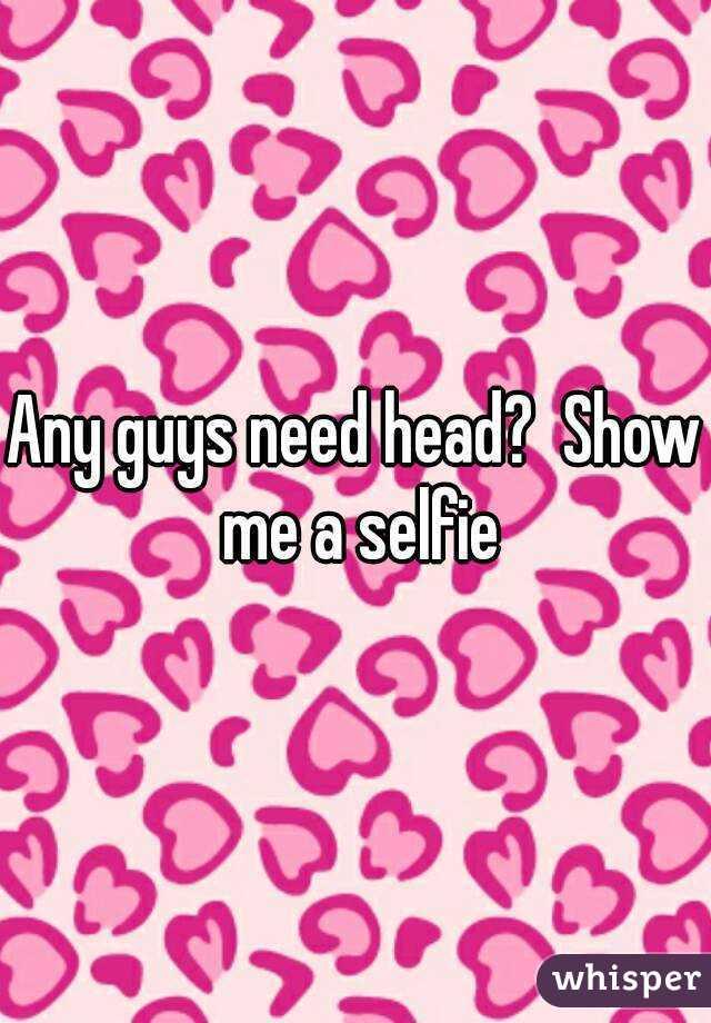 Any guys need head?  Show me a selfie