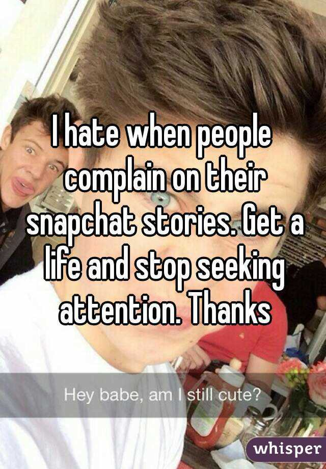 I hate when people complain on their snapchat stories. Get a life and stop seeking attention. Thanks