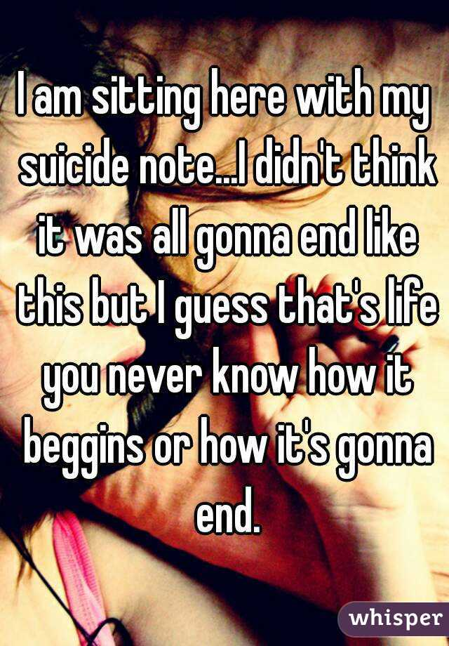 I am sitting here with my suicide note...I didn't think it was all gonna end like this but I guess that's life you never know how it beggins or how it's gonna end.