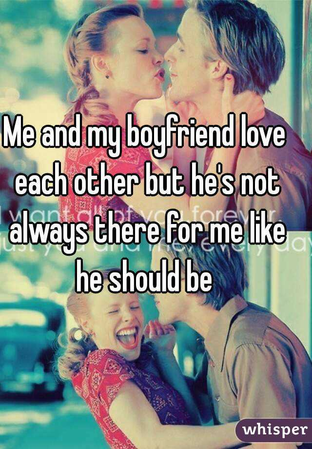 Me and my boyfriend love each other but he's not always there for me like he should be