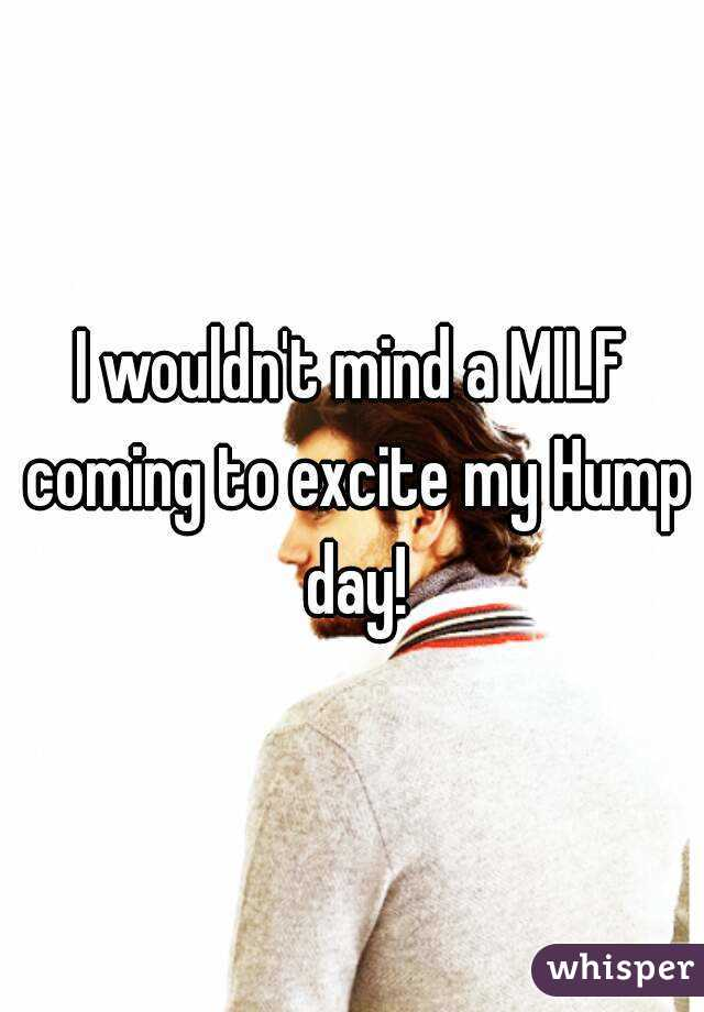 I wouldn't mind a MILF coming to excite my Hump day!