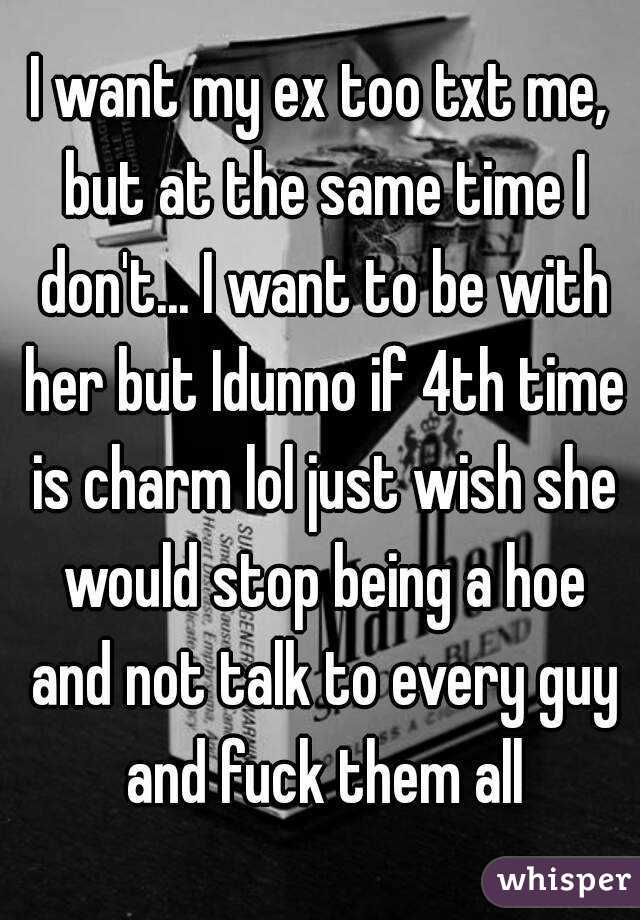 I want my ex too txt me, but at the same time I don't... I want to be with her but Idunno if 4th time is charm lol just wish she would stop being a hoe and not talk to every guy and fuck them all