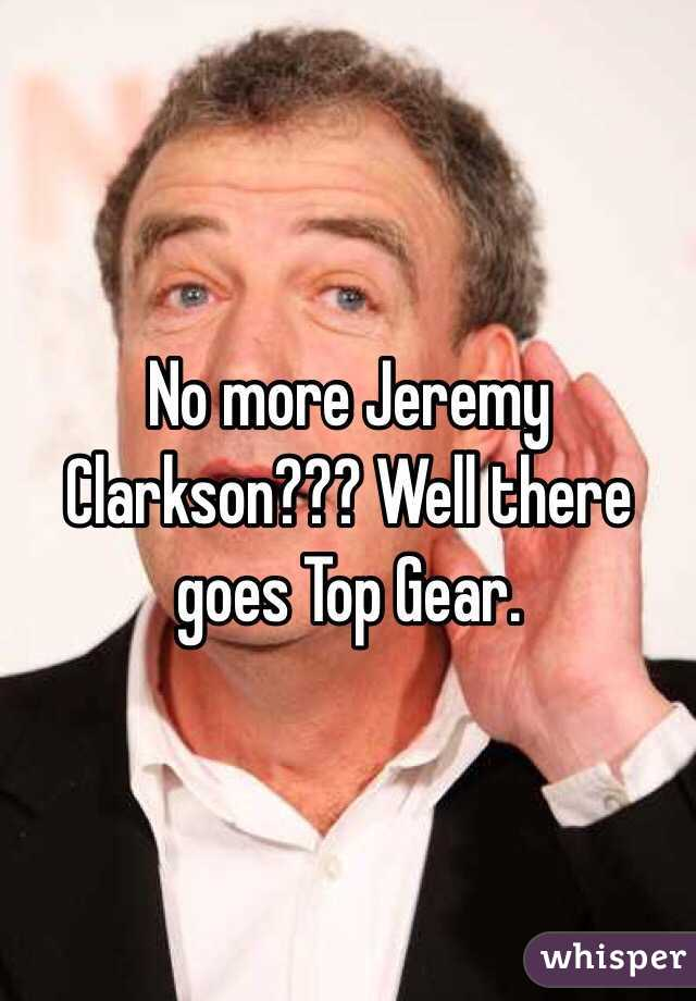 No more Jeremy Clarkson??? Well there goes Top Gear.