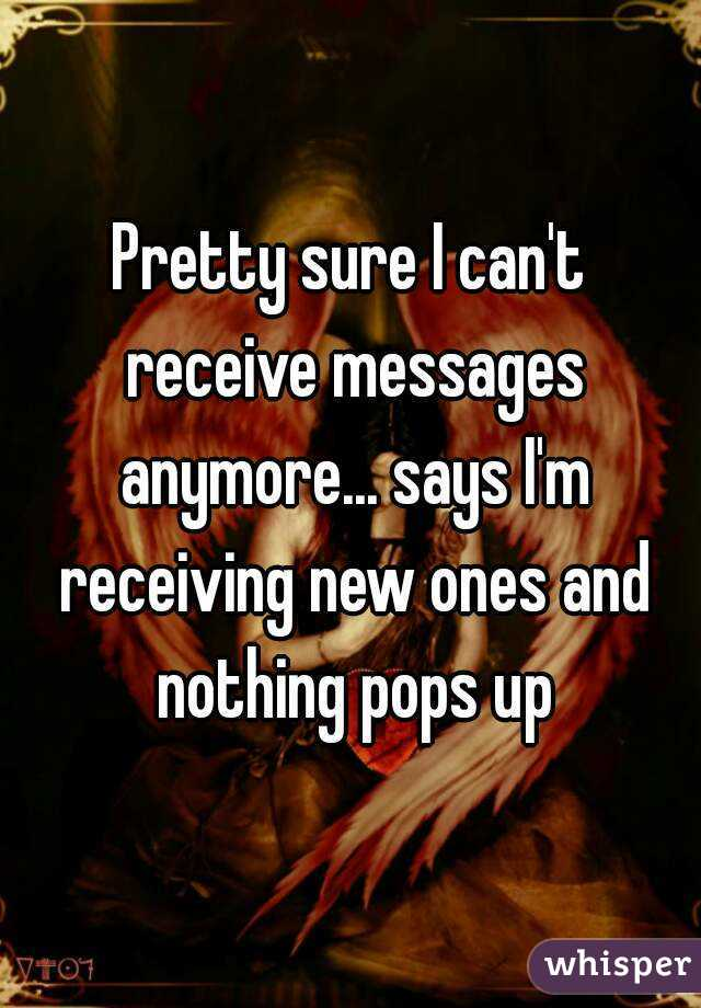 Pretty sure I can't receive messages anymore... says I'm receiving new ones and nothing pops up