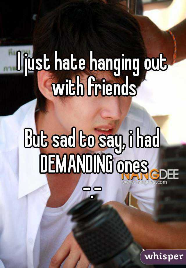 I just hate hanging out with friends  But sad to say, i had DEMANDING ones -.-