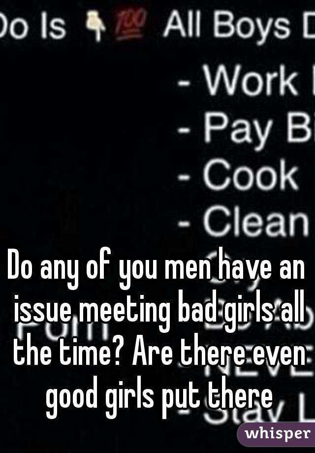 Do any of you men have an issue meeting bad girls all the time? Are there even good girls put there