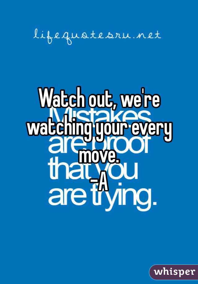 Watch out, we're watching your every move.  -A