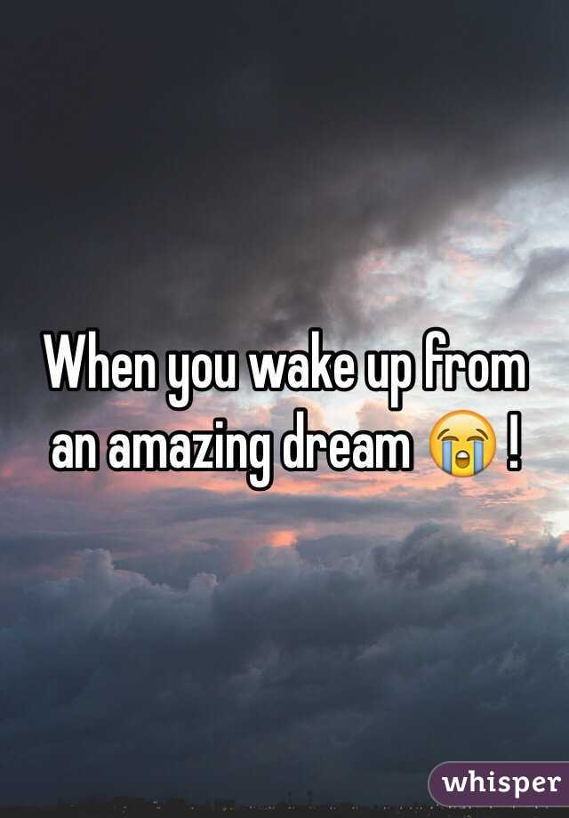 When you wake up from an amazing dream 😭 !