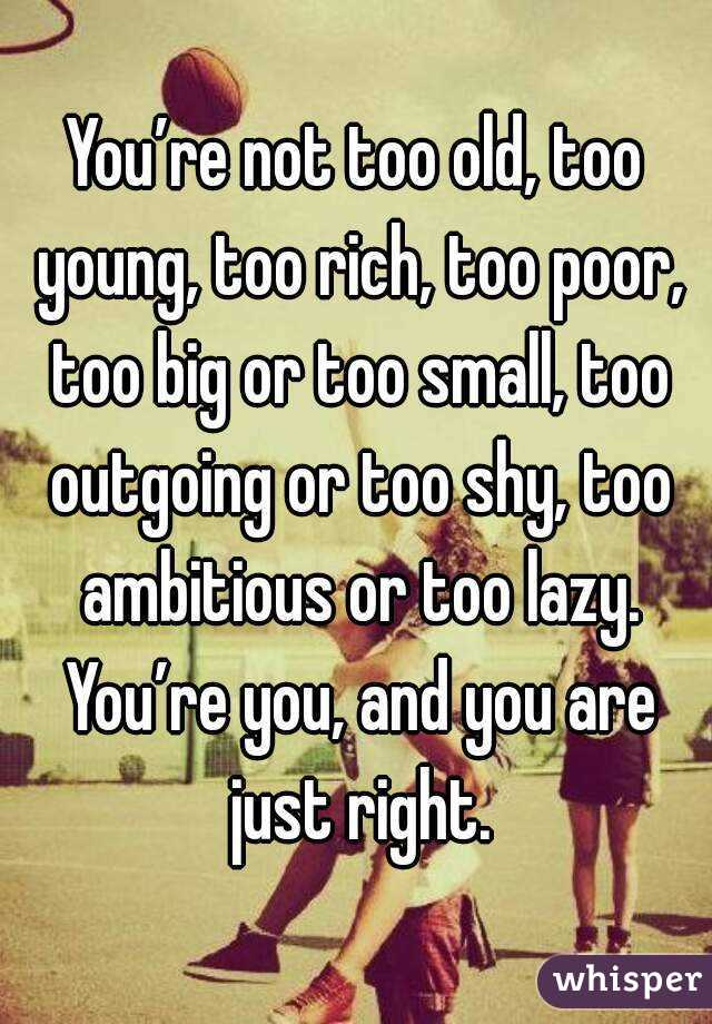 You're not too old, too young, too rich, too poor, too big or too small, too outgoing or too shy, too ambitious or too lazy. You're you, and you are just right.