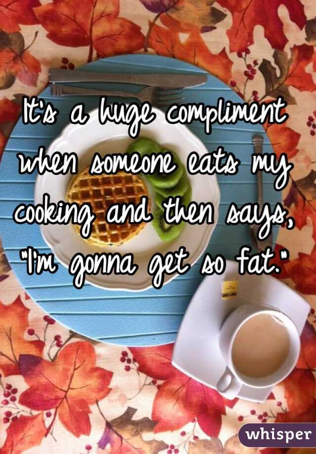 """It's a huge compliment when someone eats my cooking and then says, """"I'm gonna get so fat."""""""