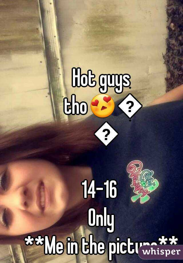 Hot guys tho😍😘😍 14-16  Only **Me in the picture**
