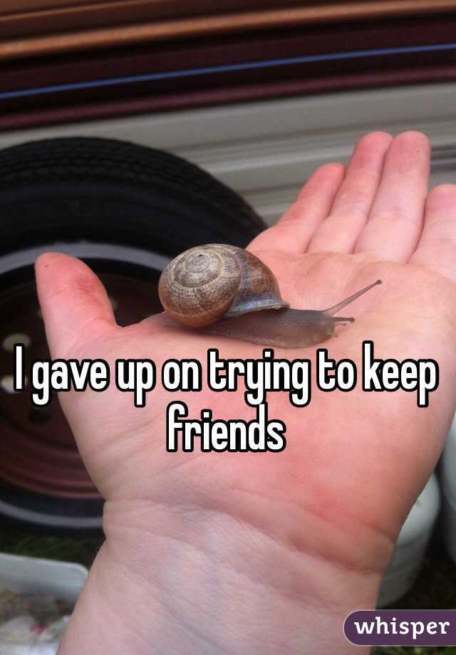 I gave up on trying to keep friends