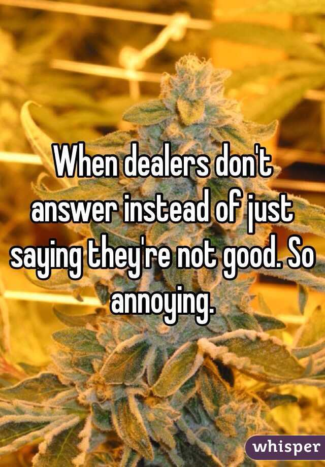 When dealers don't answer instead of just saying they're not good. So annoying.