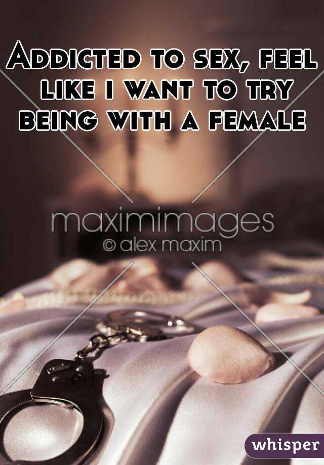 Addicted to sex, feel like i want to try being with a female