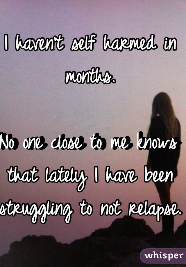 I haven't self harmed in months.   No one close to me knows that lately I have been struggling to not relapse.